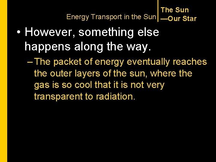 The Sun Energy Transport in the Sun —Our Star • However, something else happens