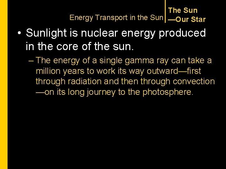 The Sun Energy Transport in the Sun —Our Star • Sunlight is nuclear energy