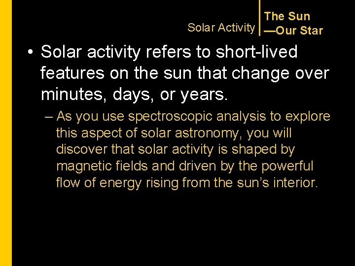 The Sun Solar Activity —Our Star • Solar activity refers to short-lived features on
