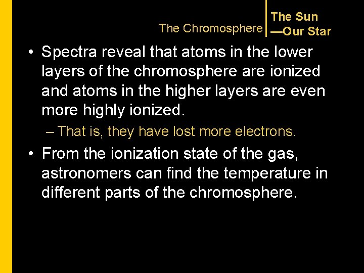 The Sun The Chromosphere —Our Star • Spectra reveal that atoms in the lower
