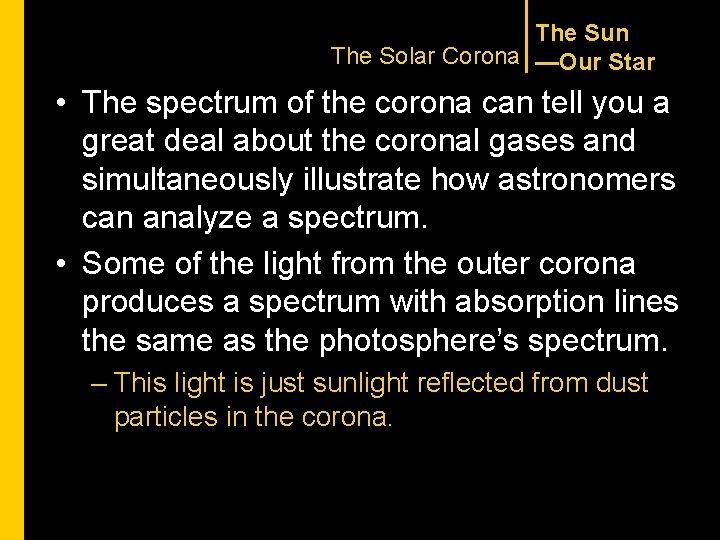 The Sun The Solar Corona —Our Star • The spectrum of the corona can