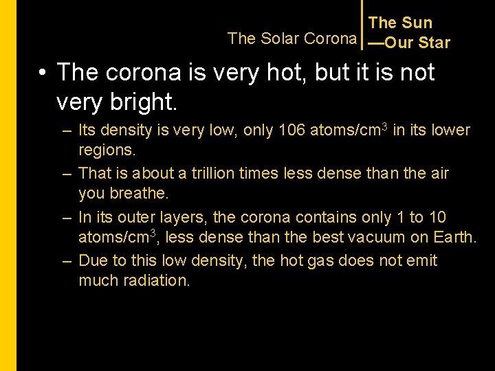 The Sun The Solar Corona —Our Star • The corona is very hot, but
