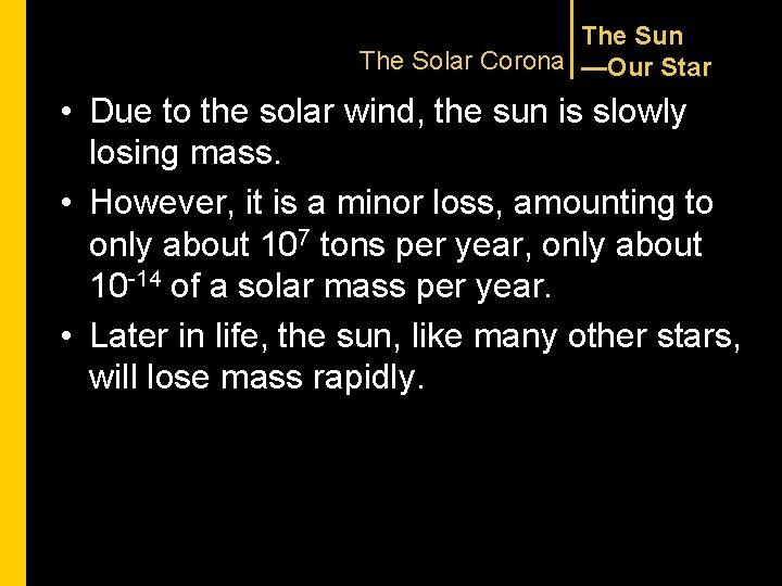 The Sun The Solar Corona —Our Star • Due to the solar wind, the