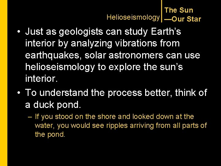 The Sun Helioseismology —Our Star • Just as geologists can study Earth's interior by