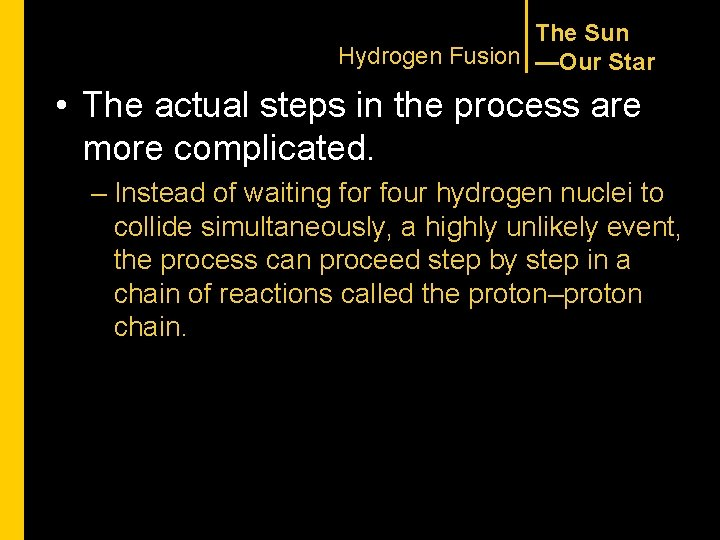 The Sun Hydrogen Fusion —Our Star • The actual steps in the process are