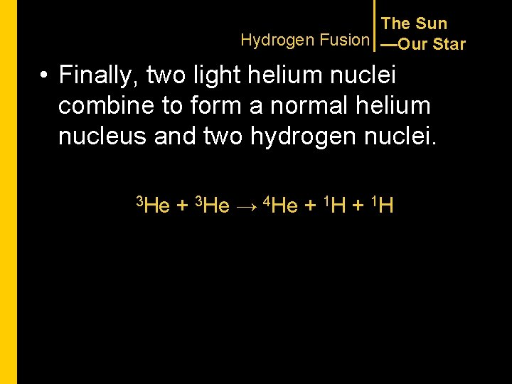 The Sun Hydrogen Fusion —Our Star • Finally, two light helium nuclei combine to
