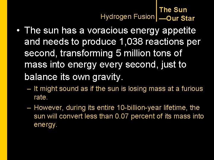 The Sun Hydrogen Fusion —Our Star • The sun has a voracious energy appetite