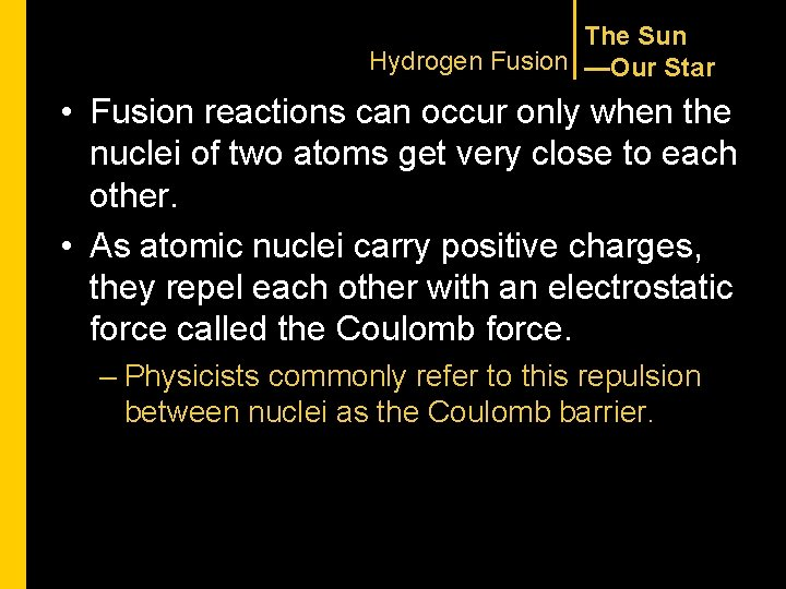 The Sun Hydrogen Fusion —Our Star • Fusion reactions can occur only when the