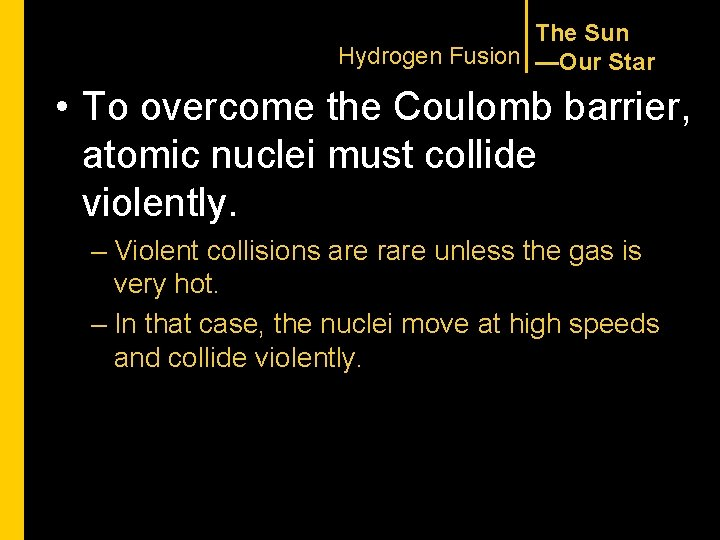 The Sun Hydrogen Fusion —Our Star • To overcome the Coulomb barrier, atomic nuclei