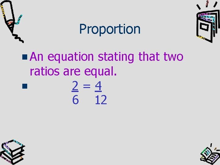 Proportion An equation stating that two ratios are equal. 2=4 6 12