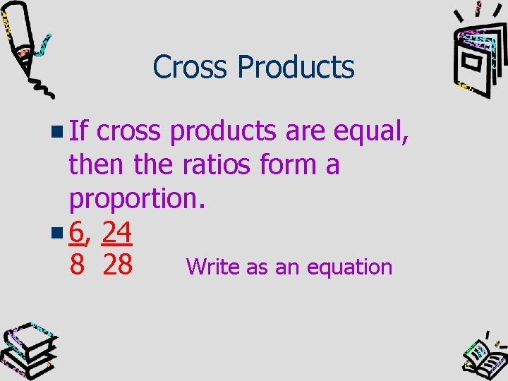 Cross Products If cross products are equal, then the ratios form a proportion. 6,