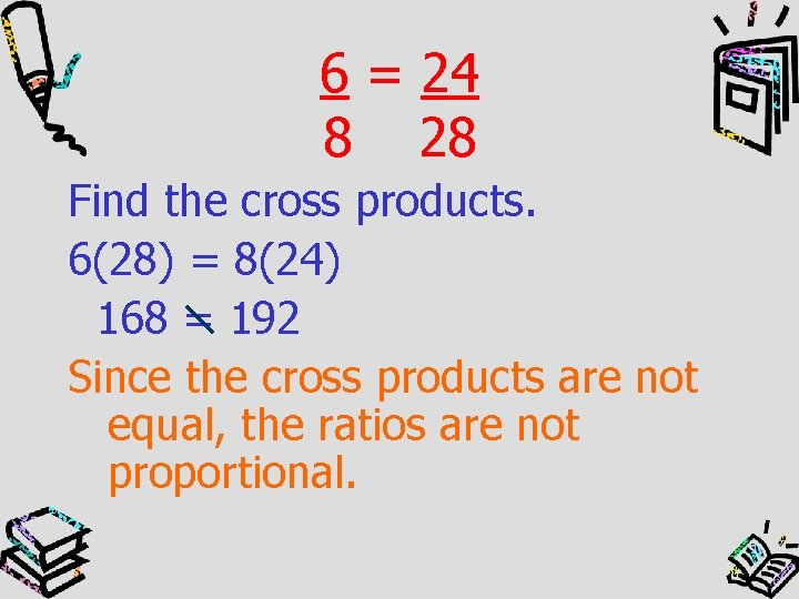 6 = 24 8 28 Find the cross products. 6(28) = 8(24) 168 =