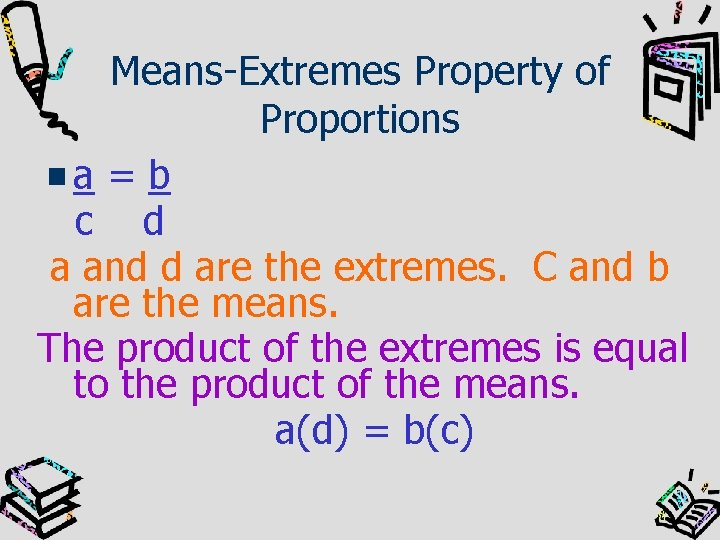Means-Extremes Property of Proportions a=b c d a and d are the extremes. C