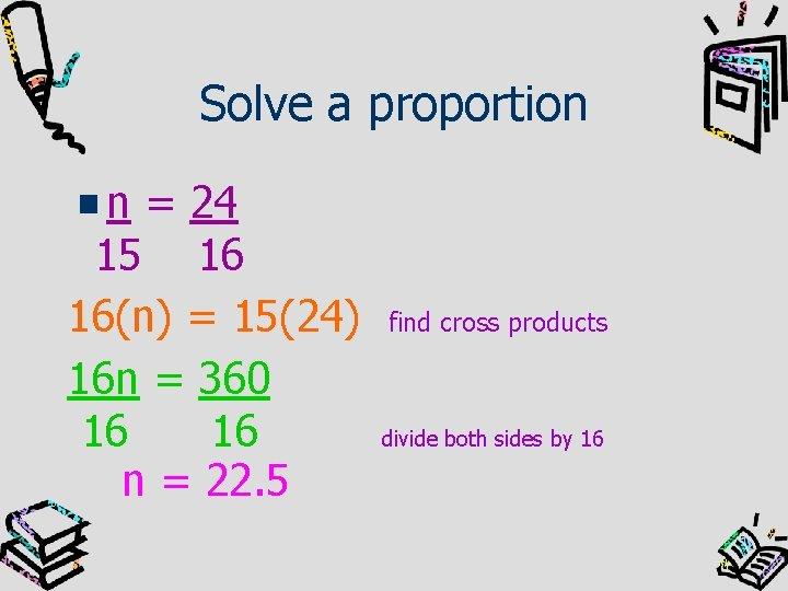 Solve a proportion n = 24 15 16 16(n) = 15(24) 16 n =