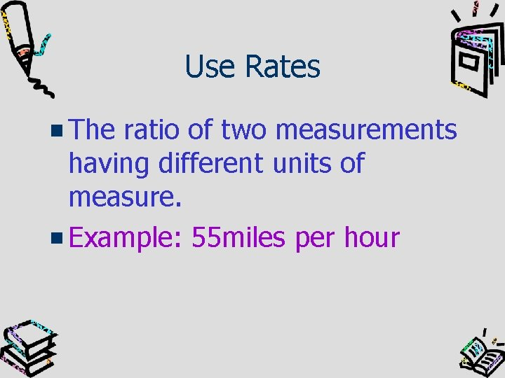 Use Rates The ratio of two measurements having different units of measure. Example: 55