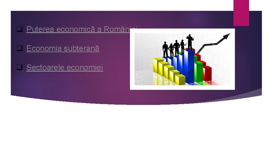 q Puterea economică a României q Economia subterană q Sectoarele economiei