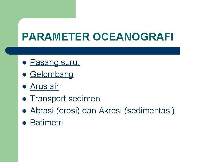 PARAMETER OCEANOGRAFI l l l Pasang surut Gelombang Arus air Transport sedimen Abrasi (erosi)