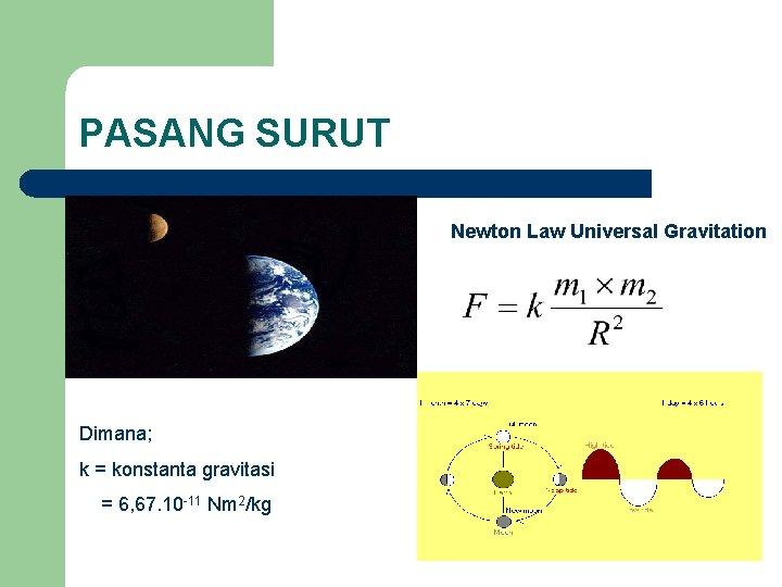PASANG SURUT Newton Law Universal Gravitation Dimana; k = konstanta gravitasi = 6, 67.