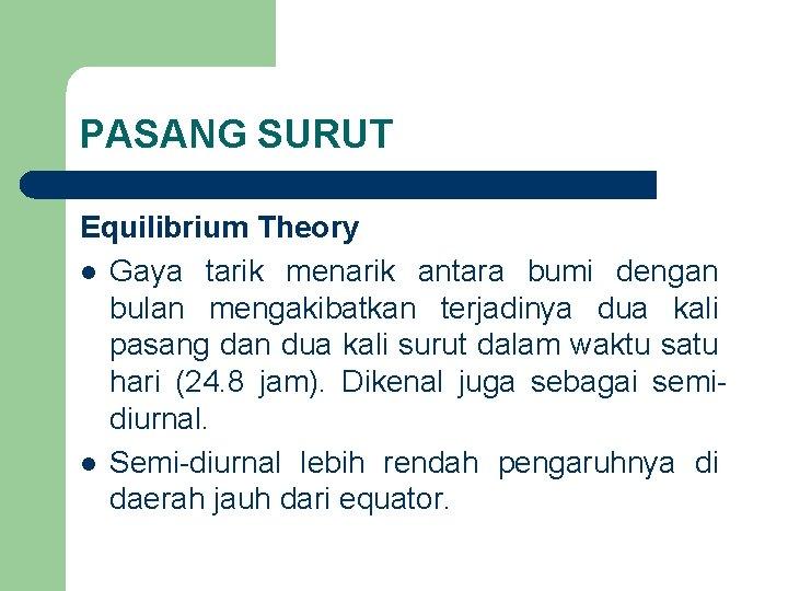PASANG SURUT Equilibrium Theory l Gaya tarik menarik antara bumi dengan bulan mengakibatkan terjadinya