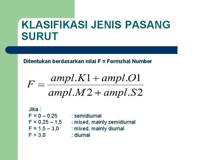 KLASIFIKASI JENIS PASANG SURUT Ditentukan berdasarkan nilai F = Formzhal Number Jika : F