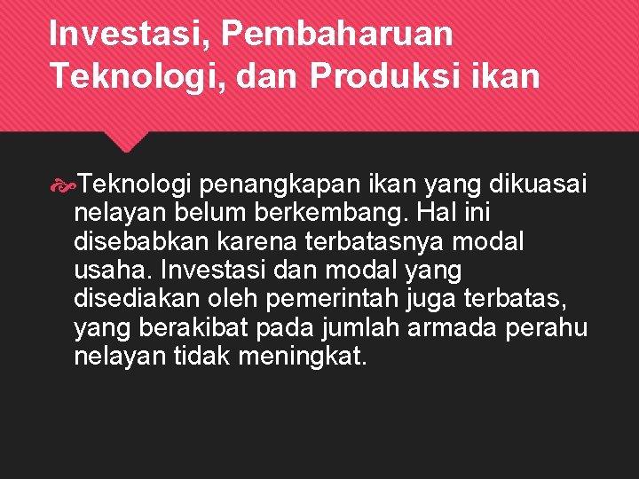 Investasi, Pembaharuan Teknologi, dan Produksi ikan Teknologi penangkapan ikan yang dikuasai nelayan belum berkembang.