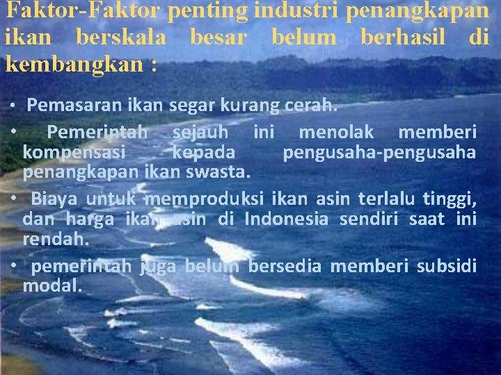 Faktor-Faktor penting industri penangkapan ikan berskala besar belum berhasil di kembangkan : • Pemasaran