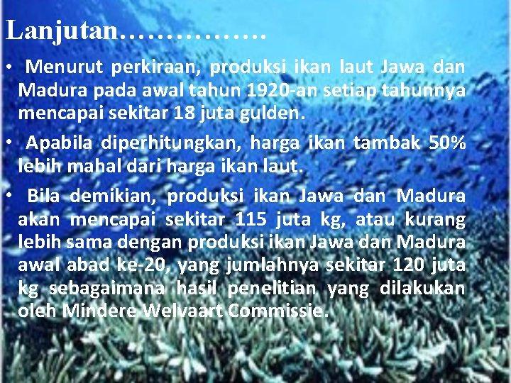 Lanjutan……………. • Menurut perkiraan, produksi ikan laut Jawa dan Madura pada awal tahun 1920