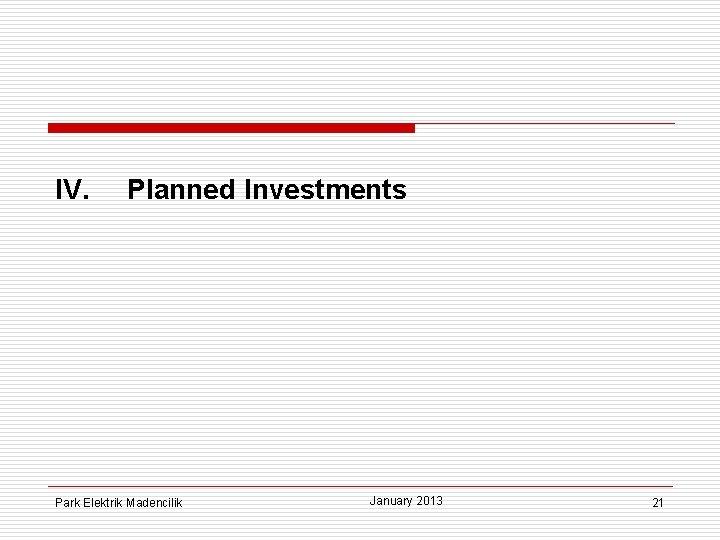 IV. Planned Investments Park Elektrik Madencilik January 2013 21
