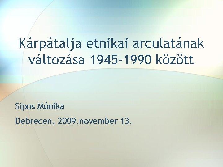 Kárpátalja etnikai arculatának változása 1945 -1990 között Sipos Mónika Debrecen, 2009. november 13.