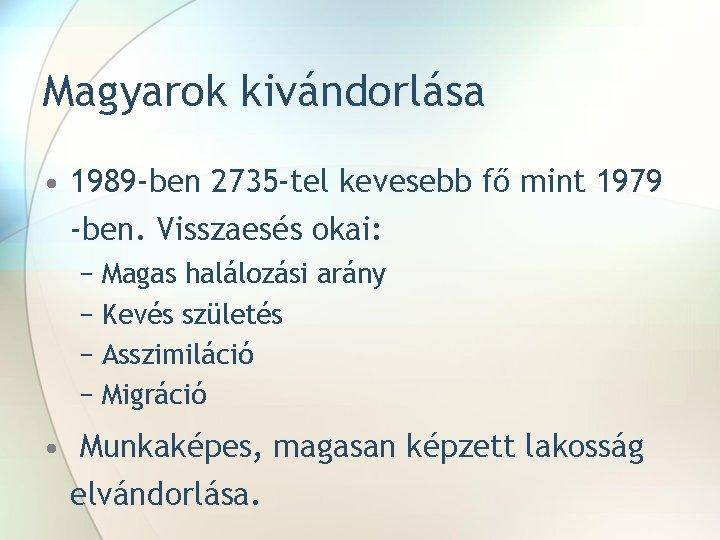 Magyarok kivándorlása • 1989 -ben 2735 -tel kevesebb fő mint 1979 -ben. Visszaesés okai: