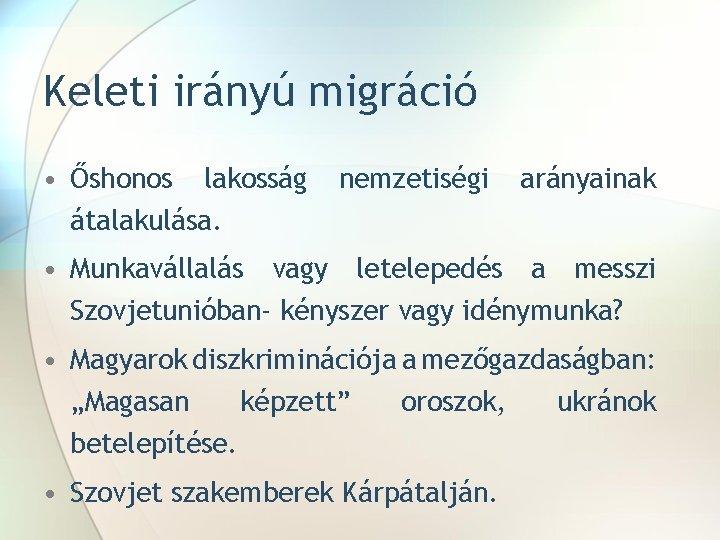 Keleti irányú migráció • Őshonos lakosság átalakulása. nemzetiségi arányainak • Munkavállalás vagy letelepedés a