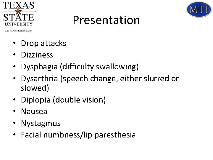 Presentation • • Drop attacks Dizziness Dysphagia (difficulty swallowing) Dysarthria (speech change, either slurred