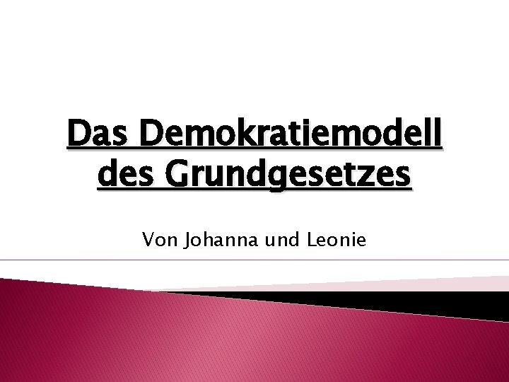 Das Demokratiemodell des Grundgesetzes Von Johanna und Leonie