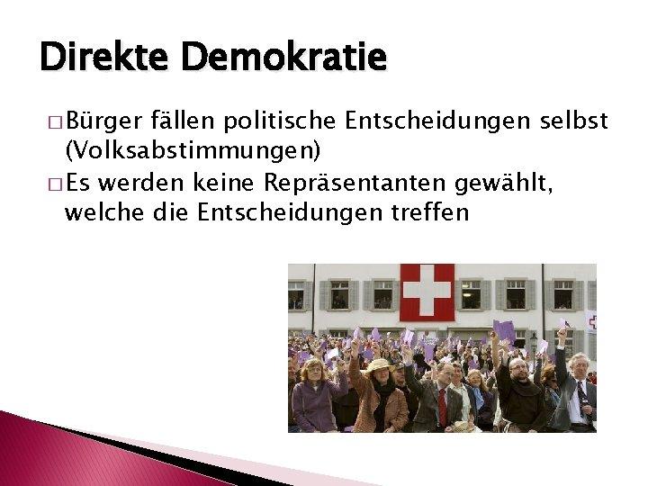 Direkte Demokratie � Bürger fällen politische Entscheidungen selbst (Volksabstimmungen) � Es werden keine Repräsentanten