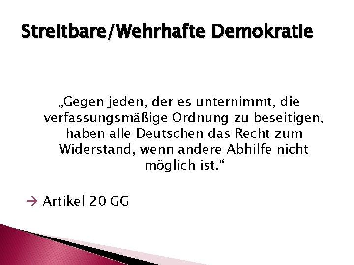 """Streitbare/Wehrhafte Demokratie """"Gegen jeden, der es unternimmt, die verfassungsmäßige Ordnung zu beseitigen, haben alle"""