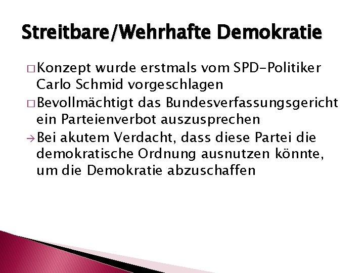 Streitbare/Wehrhafte Demokratie � Konzept wurde erstmals vom SPD-Politiker Carlo Schmid vorgeschlagen � Bevollmächtigt das