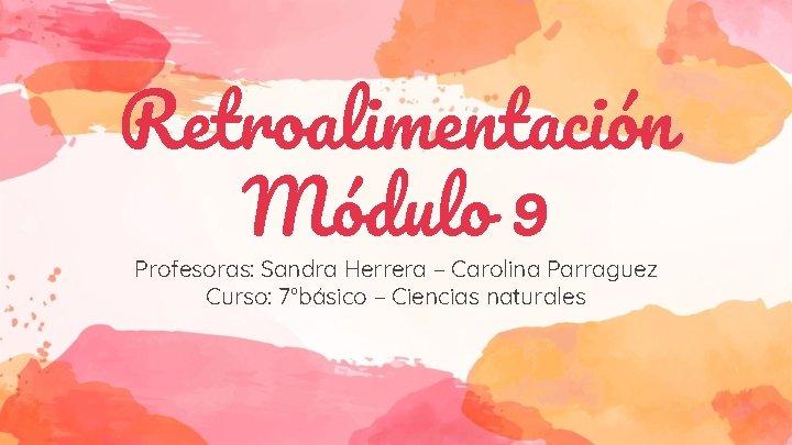 Retroalimentación Módulo 9 Profesoras: Sandra Herrera – Carolina Parraguez Curso: 7°básico – Ciencias naturales