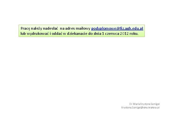 Pracę należy nadesłać na adres mailowy podyplomowe@fiz. agh. edu. pl lub wydrukować i oddać