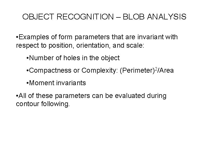 OBJECT RECOGNITION – BLOB ANALYSIS • Examples of form parameters that are invariant with