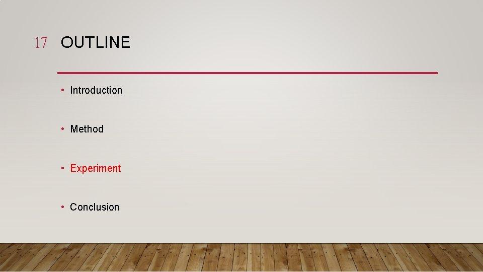 17 OUTLINE • Introduction • Method • Experiment • Conclusion