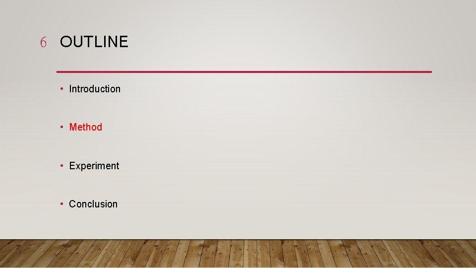 6 OUTLINE • Introduction • Method • Experiment • Conclusion