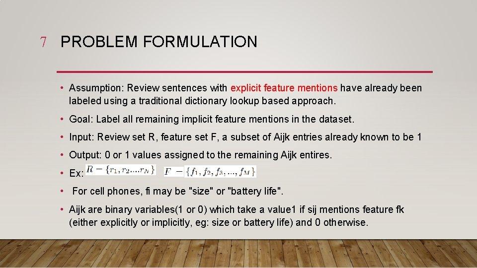7 PROBLEM FORMULATION • Assumption: Review sentences with explicit feature mentions have already been