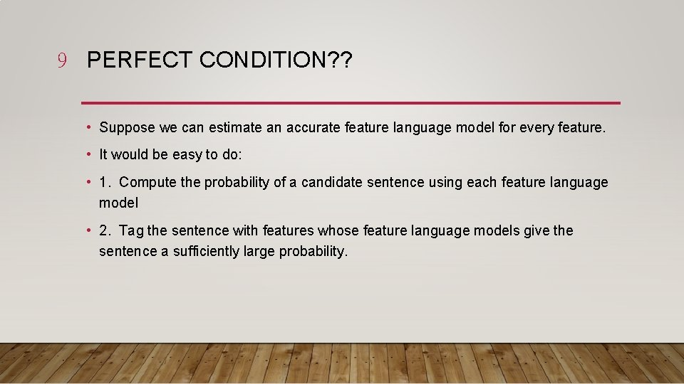9 PERFECT CONDITION? ? • Suppose we can estimate an accurate feature language model