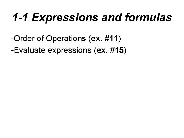 1 -1 Expressions and formulas -Order of Operations (ex. #11) -Evaluate expressions (ex. #15)