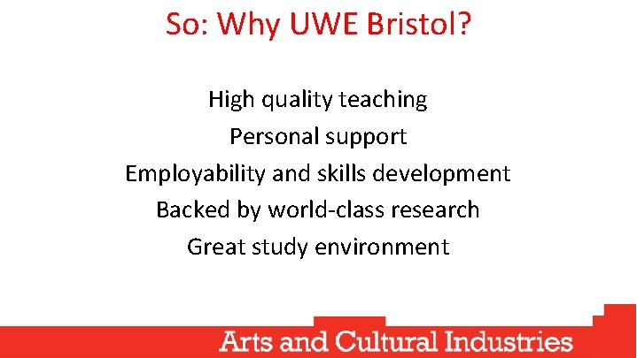 So: Why UWE Bristol? High quality teaching Personal support Employability and skills development Backed