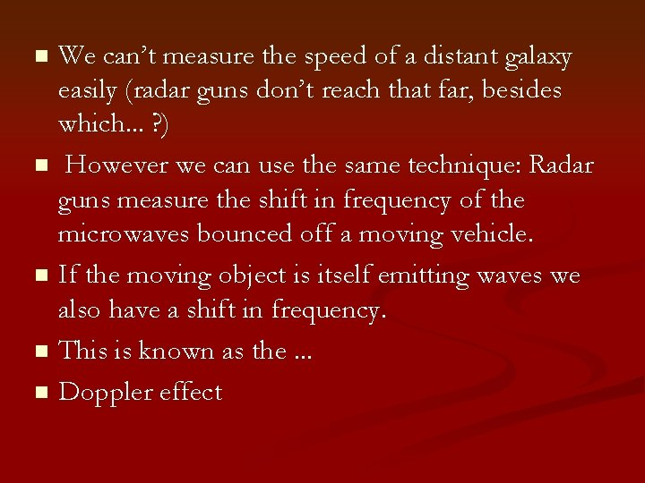 We can't measure the speed of a distant galaxy easily (radar guns don't reach