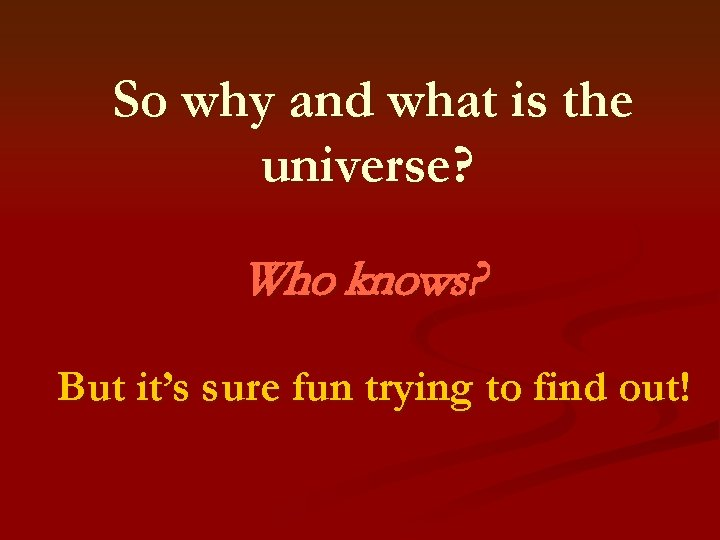 So why and what is the universe? Who knows? But it's sure fun trying
