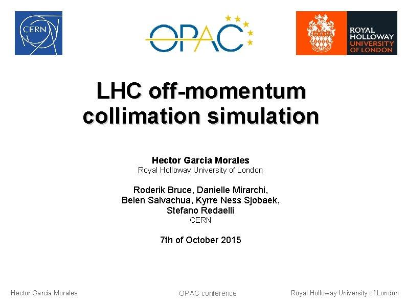 LHC off-momentum collimation simulation Hector Garcia Morales Royal Holloway University of London Roderik Bruce,