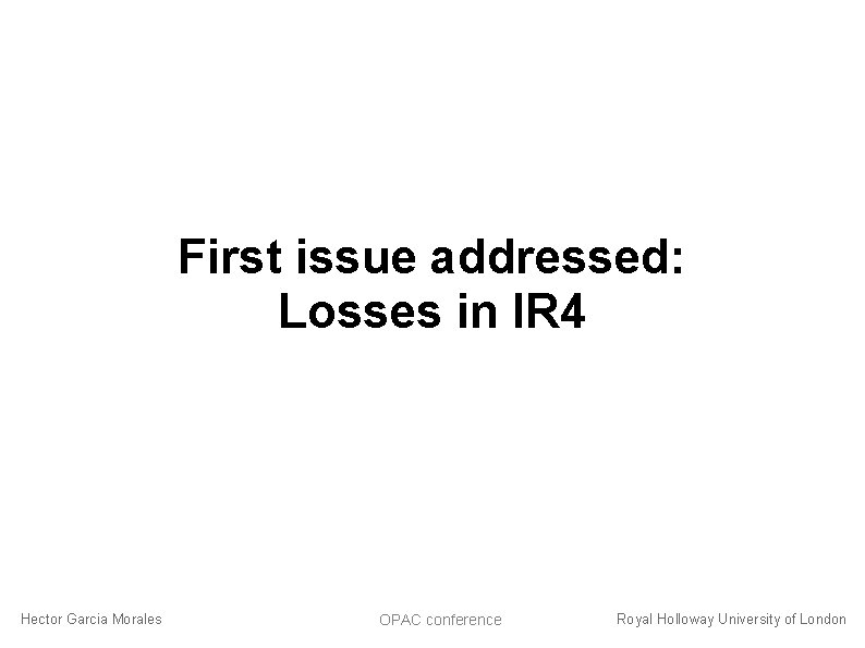 First issue addressed: Losses in IR 4 Hector Garcia Morales OPAC conference Royal Holloway