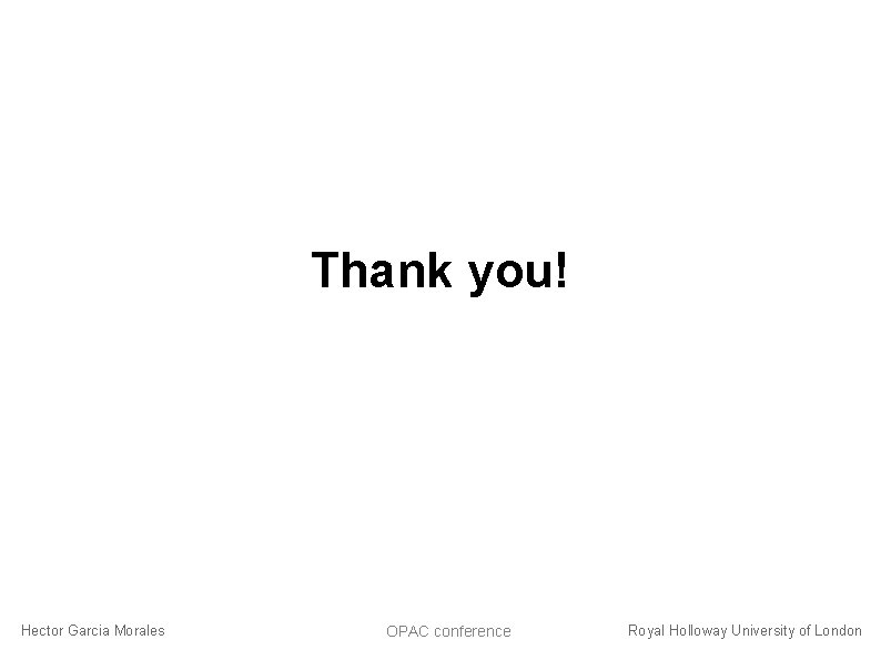 Thank you! Hector Garcia Morales OPAC conference Royal Holloway University of London